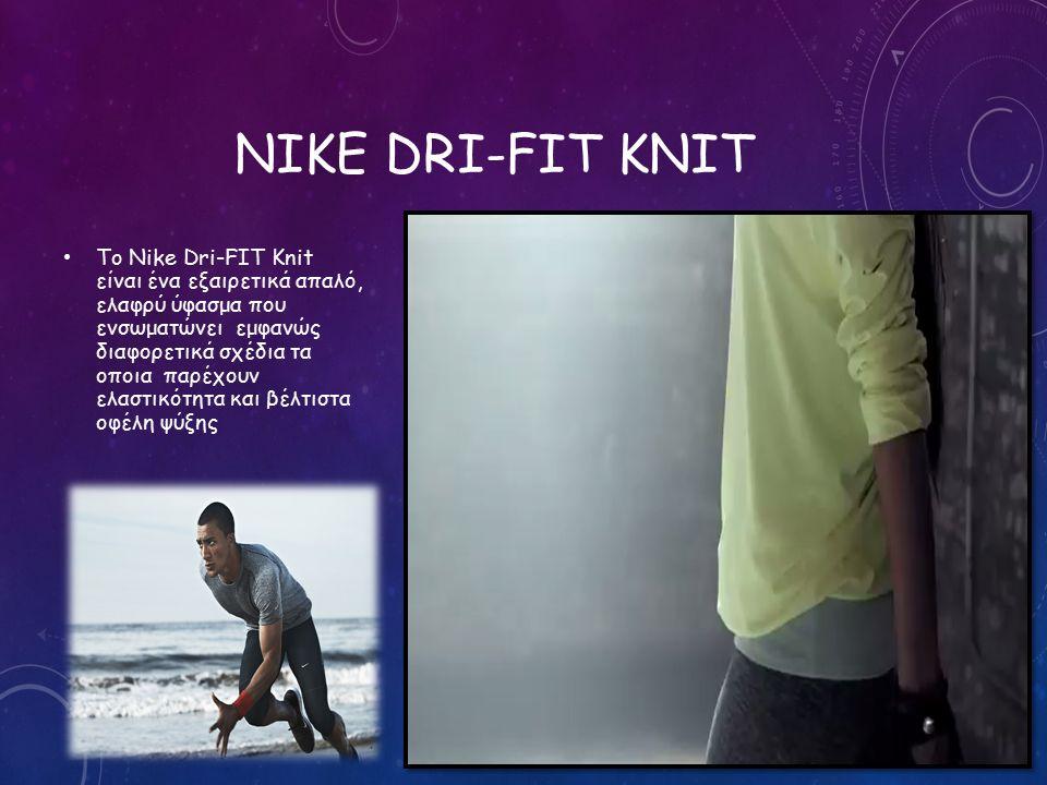 NIKE DRI-FIT KNIT Το Nike Dri-FIT Knit είναι ένα εξαιρετικά απαλό, ελαφρύ ύφασμα που ενσωματώνει εμφανώς διαφορετικά σχέδια τα οποια παρέχουν ελαστικότητα και βέλτιστα οφέλη ψύξης