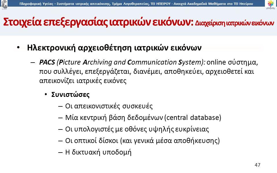4747 Πληροφορική Υγείας – Συστήματα ιατρικής απεικόνισης, Τμήμα Λογοθεραπείας, ΤΕΙ ΗΠΕΙΡΟΥ - Ανοιχτά Ακαδημαϊκά Μαθήματα στο ΤΕΙ Ηπείρου 47 Ηλεκτρονική αρχειοθέτηση ιατρικών εικόνων – PACS (Picture Archiving and Communication System): online σύστημα, που συλλέγει, επεξεργάζεται, διανέμει, αποθηκεύει, αρχειοθετεί και απεικονίζει ιατρικές εικόνες Συνιστώσες – Οι απεικονιστικές συσκευές – Μία κεντρική βάση δεδομένων (central database) – Οι υπολογιστές με οθόνες υψηλής ευκρίνειας – Οι οπτικοί δίσκοι (και γενικά μέσα αποθήκευσης) – Η δικτυακή υποδομή Στοιχεία επεξεργασίας ιατρικών εικόνων: Διαχείριση ιατρικών εικόνων