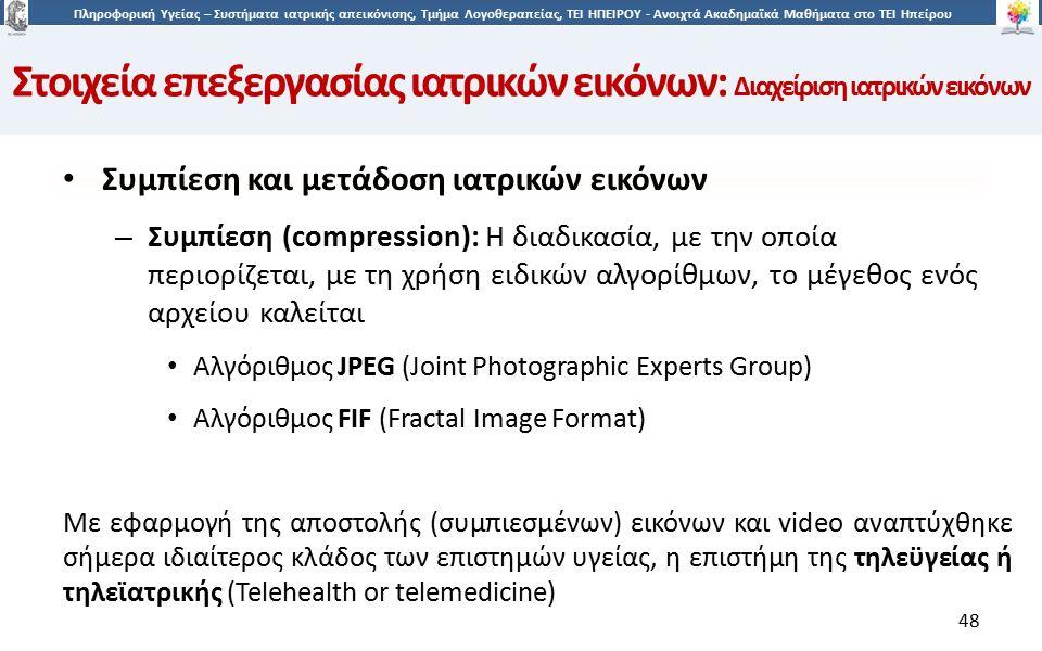 4848 Πληροφορική Υγείας – Συστήματα ιατρικής απεικόνισης, Τμήμα Λογοθεραπείας, ΤΕΙ ΗΠΕΙΡΟΥ - Ανοιχτά Ακαδημαϊκά Μαθήματα στο ΤΕΙ Ηπείρου 48 Συμπίεση και μετάδοση ιατρικών εικόνων – Συμπίεση (compression): Η διαδικασία, με την οποία περιορίζεται, με τη χρήση ειδικών αλγορίθμων, το μέγεθος ενός αρχείου καλείται Αλγόριθμος JPEG (Joint Photographic Experts Group) Αλγόριθμος FIF (Fractal Image Format) Με εφαρμογή της αποστολής (συμπιεσμένων) εικόνων και video αναπτύχθηκε σήμερα ιδιαίτερος κλάδος των επιστημών υγείας, η επιστήμη της τηλεϋγείας ή τηλεϊατρικής (Telehealth or telemedicine) Στοιχεία επεξεργασίας ιατρικών εικόνων: Διαχείριση ιατρικών εικόνων