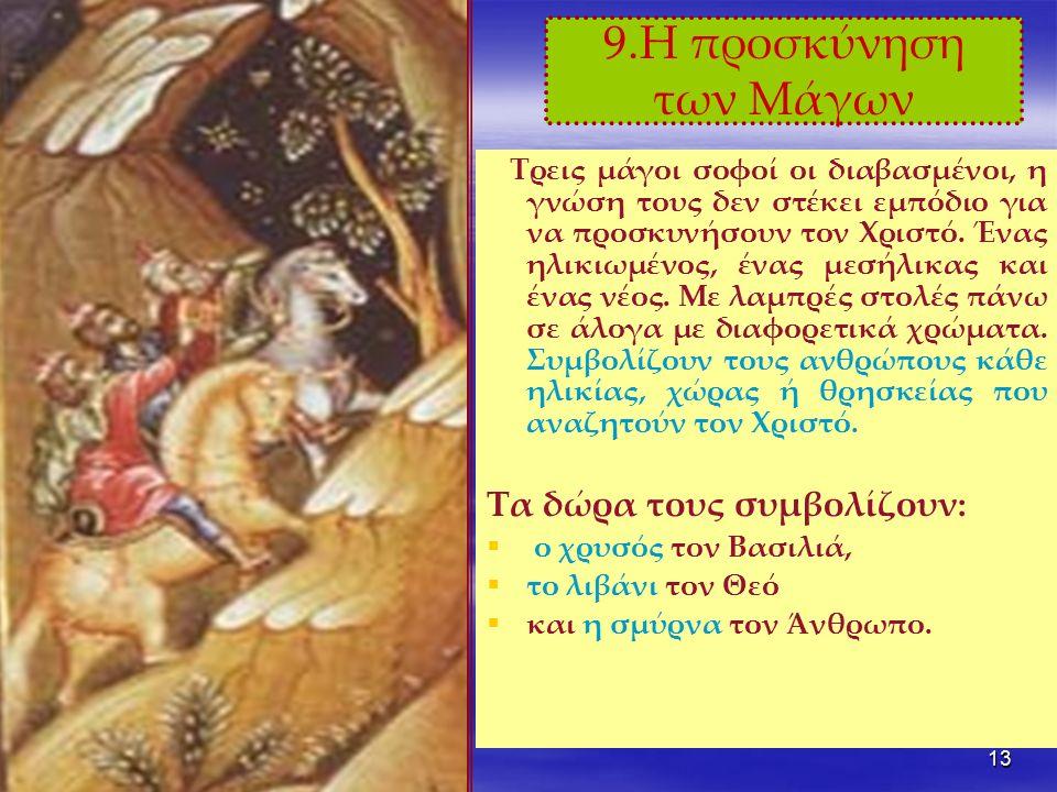 13 9.Η προσκύνηση των Μάγων Τρεις μάγοι σοφοί οι διαβασμένοι, η γνώση τους δεν στέκει εμπόδιο για να προσκυνήσουν τον Χριστό.