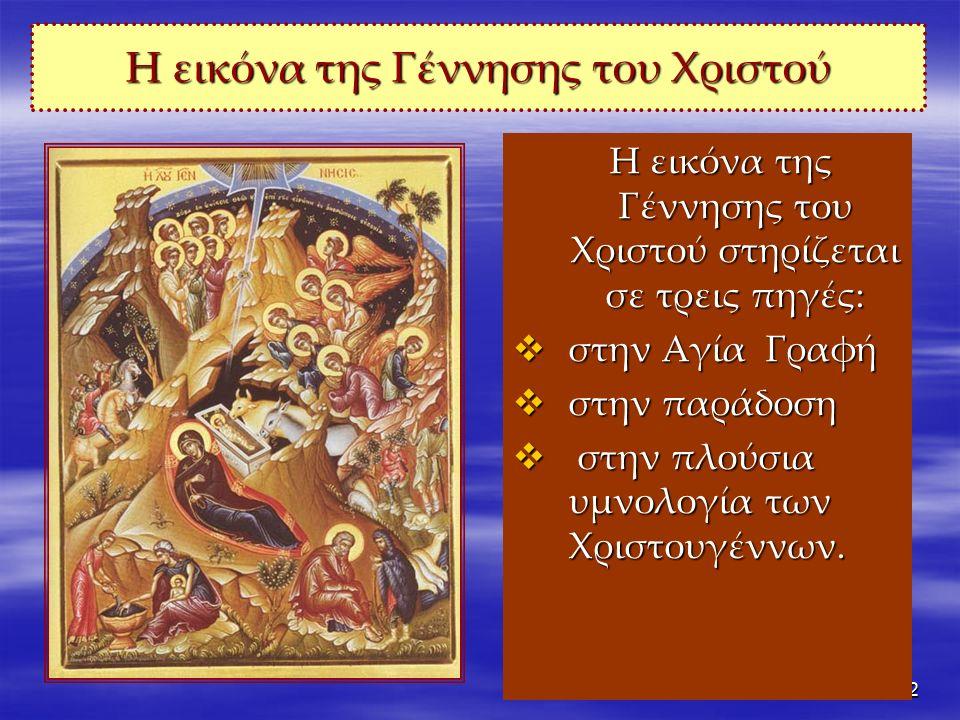 2 Η εικόνα της Γέννησης του Χριστού Η εικόνα της Γέννησης του Χριστού στηρίζεται σε τρεις πηγές: Η εικόνα της Γέννησης του Χριστού στηρίζεται σε τρεις πηγές:  στην Αγία Γραφή  στην παράδοση  στην πλούσια υμνολογία των Χριστουγέννων.