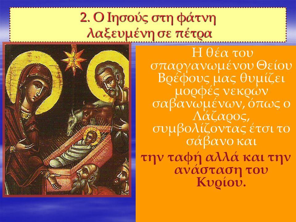 5 2. Ο Ιησούς στη φάτνη λαξευμένη σε πέτρα Η θέα του σπαργανωμένου Θείου Βρέφους μας θυμίζει μορφές νεκρών σαβανωμένων, όπως ο Λάζαρος, συμβολίζοντας