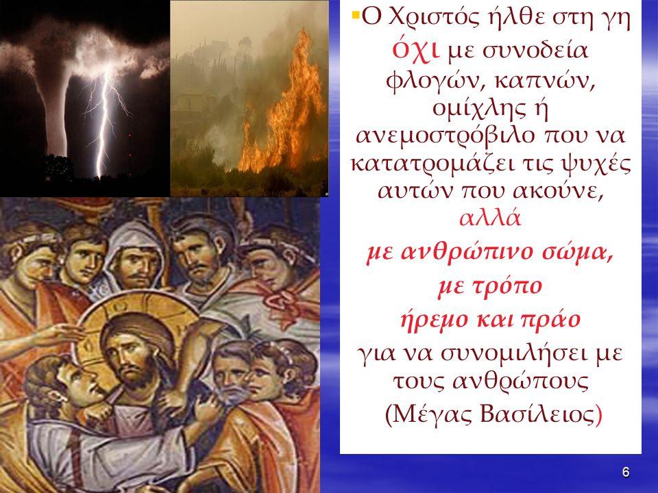6  Ο Χριστός ήλθε στη γη όχι με συνοδεία φλογών, καπνών, ομίχλης ή ανεμοστρόβιλο που να κατατρομάζει τις ψυχές αυτών που ακούνε, αλλά με ανθρώπινο σώμα, με τρόπο ήρεμο και πράο για να συνομιλήσει με τους ανθρώπους (Μέγας Βασίλειος)