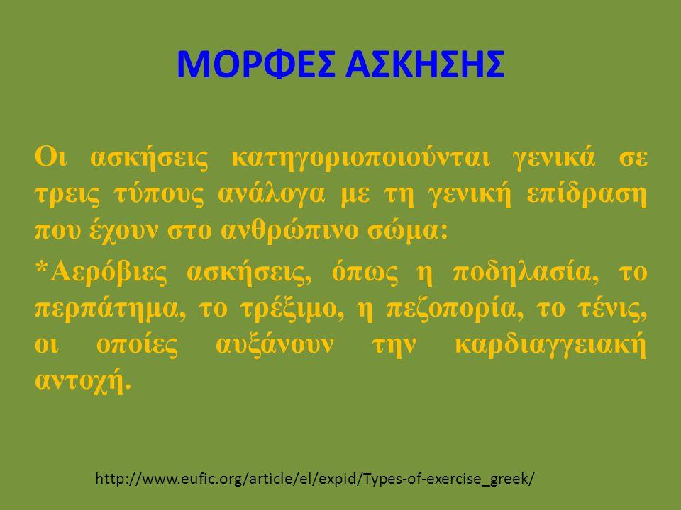 ΜΟΡΦΕΣ ΑΣΚΗΣΗΣ http://www.eufic.org/article/el/expid/Types-of-exercise_greek/ Οι ασκήσεις κατηγοριοποιούνται γενικά σε τρεις τύπους ανάλογα με τη γενική επίδραση που έχουν στο ανθρώπινο σώμα: *Αερόβιες ασκήσεις, όπως η ποδηλασία, το περπάτημα, το τρέξιμο, η πεζοπορία, το τένις, οι οποίες αυξάνουν την καρδιαγγειακή αντοχή.