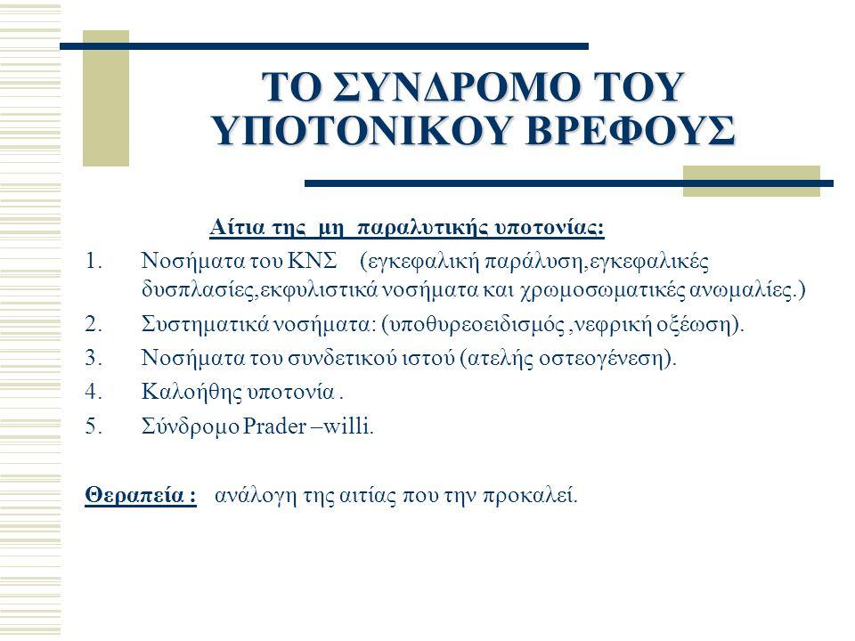 ΤΟ ΣΥΝΔΡΟΜΟ ΤΟΥ ΥΠΟΤΟΝΙΚΟΥ ΒΡΕΦΟΥΣ Αίτια της μη παραλυτικής υποτονίας: 1.Νοσήματα του ΚΝΣ (εγκεφαλική παράλυση,εγκεφαλικές δυσπλασίες,εκφυλιστικά νοσήματα και χρωμοσωματικές ανωμαλίες.) 2.Συστηματικά νοσήματα: (υποθυρεοειδισμός,νεφρική οξέωση).