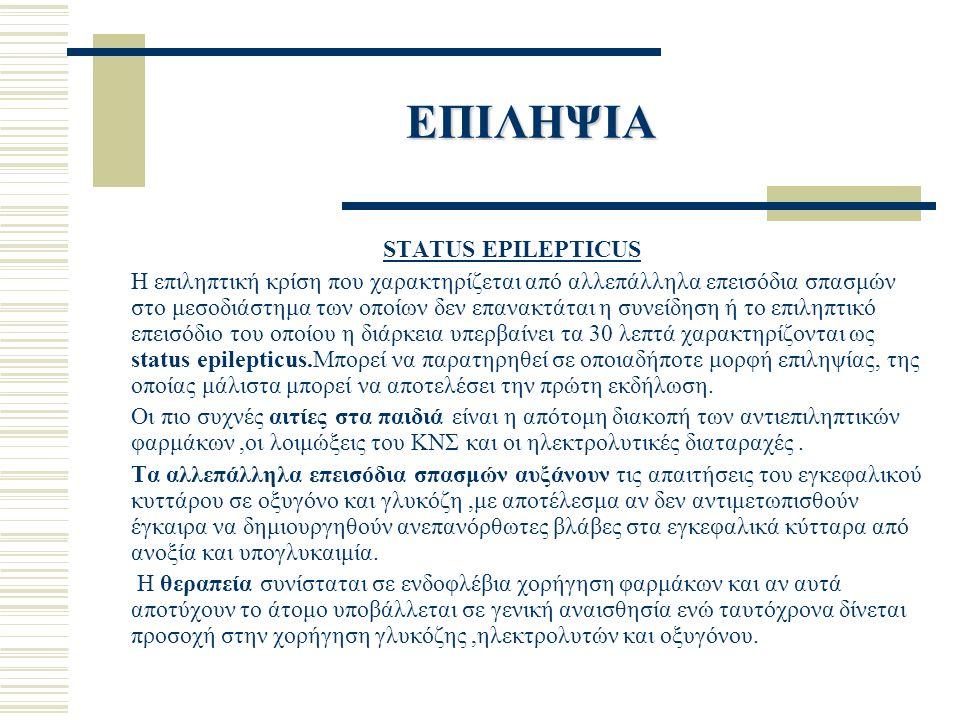 ΕΠΙΛΗΨΙΑ STATUS EPILEPTICUS Η επιληπτική κρίση που χαρακτηρίζεται από αλλεπάλληλα επεισόδια σπασμών στο μεσοδιάστημα των οποίων δεν επανακτάται η συνείδηση ή το επιληπτικό επεισόδιο του οποίου η διάρκεια υπερβαίνει τα 30 λεπτά χαρακτηρίζονται ως status epilepticus.Μπορεί να παρατηρηθεί σε οποιαδήποτε μορφή επιληψίας, της οποίας μάλιστα μπορεί να αποτελέσει την πρώτη εκδήλωση.