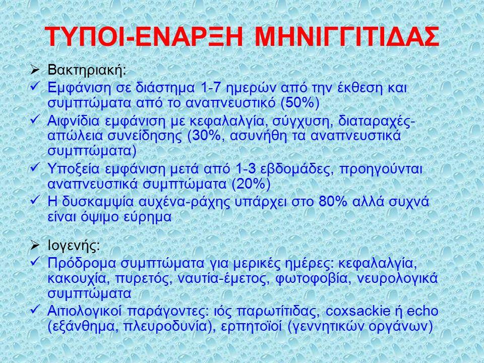 ΤΥΠΟΙ-ΕΝΑΡΞΗ ΜΗΝΙΓΓΙΤΙΔΑΣ  Βακτηριακή: Εμφάνιση σε διάστημα 1-7 ημερών από την έκθεση και συμπτώματα από το αναπνευστικό (50%) Αιφνίδια εμφάνιση με κεφαλαλγία, σύγχυση, διαταραχές- απώλεια συνείδησης (30%, ασυνήθη τα αναπνευστικά συμπτώματα) Υποξεία εμφάνιση μετά από 1-3 εβδομάδες, προηγούνται αναπνευστικά συμπτώματα (20%) Η δυσκαμψία αυχένα-ράχης υπάρχει στο 80% αλλά συχνά είναι όψιμο εύρημα  Ιογενής: Πρόδρομα συμπτώματα για μερικές ημέρες: κεφαλαλγία, κακουχία, πυρετός, ναυτία-έμετος, φωτοφοβία, νευρολογικά συμπτώματα Αιτιολογικοί παράγοντες: ιός παρωτίτιδας, coxsackie ή echo (εξάνθημα, πλευροδυνία), ερπητοϊοί (γεννητικών οργάνων)