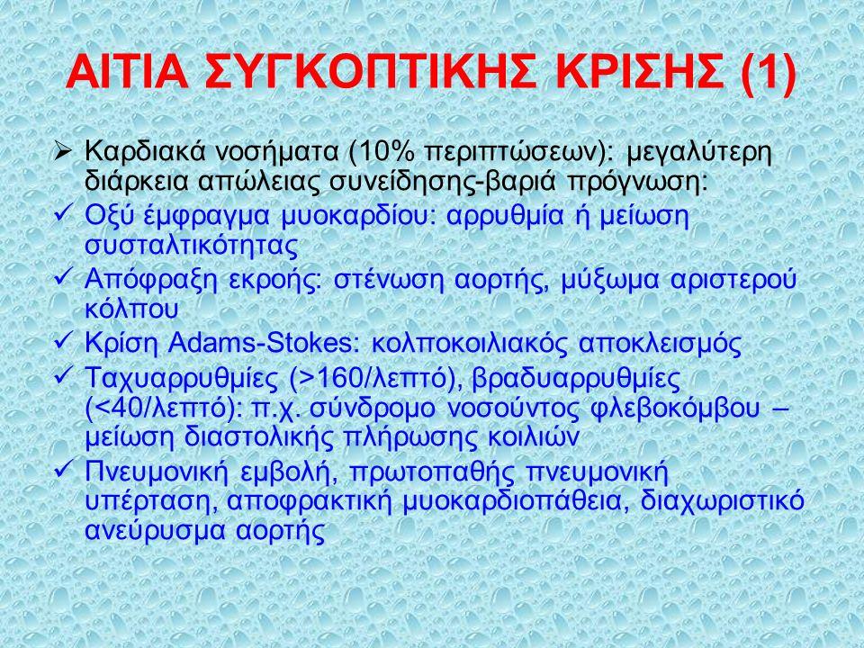 ΑΙΤΙΑ ΣΥΓΚΟΠΤΙΚΗΣ ΚΡΙΣΗΣ (1)  Καρδιακά νοσήματα (10% περιπτώσεων): μεγαλύτερη διάρκεια απώλειας συνείδησης-βαριά πρόγνωση: Οξύ έμφραγμα μυοκαρδίου: αρρυθμία ή μείωση συσταλτικότητας Απόφραξη εκροής: στένωση αορτής, μύξωμα αριστερού κόλπου Κρίση Adams-Stokes: κολποκοιλιακός αποκλεισμός Ταχυαρρυθμίες (>160/λεπτό), βραδυαρρυθμίες (<40/λεπτό): π.χ.