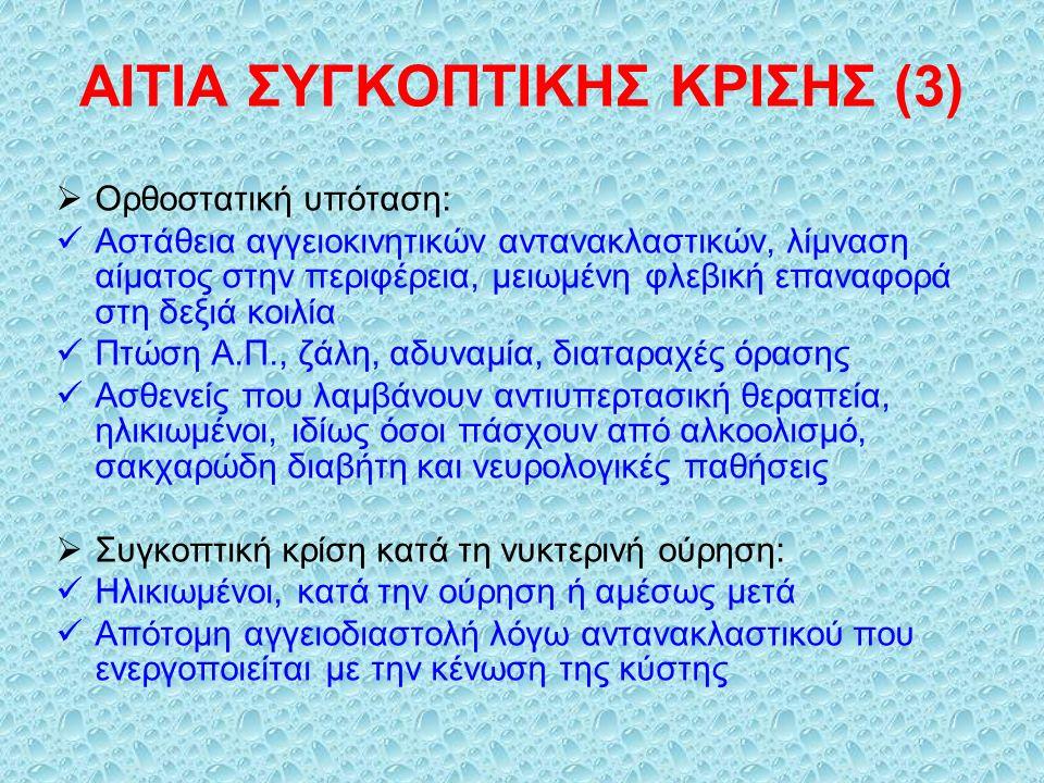 ΑΙΤΙΑ ΣΥΓΚΟΠΤΙΚΗΣ ΚΡΙΣΗΣ (3)  Ορθοστατική υπόταση: Αστάθεια αγγειοκινητικών αντανακλαστικών, λίμναση αίματος στην περιφέρεια, μειωμένη φλεβική επαναφορά στη δεξιά κοιλία Πτώση Α.Π., ζάλη, αδυναμία, διαταραχές όρασης Ασθενείς που λαμβάνουν αντιυπερτασική θεραπεία, ηλικιωμένοι, ιδίως όσοι πάσχουν από αλκοολισμό, σακχαρώδη διαβήτη και νευρολογικές παθήσεις  Συγκοπτική κρίση κατά τη νυκτερινή ούρηση: Ηλικιωμένοι, κατά την ούρηση ή αμέσως μετά Απότομη αγγειοδιαστολή λόγω αντανακλαστικού που ενεργοποιείται με την κένωση της κύστης