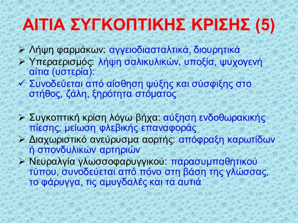 ΑΙΤΙΑ ΣΥΓΚΟΠΤΙΚΗΣ ΚΡΙΣΗΣ (5)  Λήψη φαρμάκων: αγγειοδιασταλτικά, διουρητικά  Υπεραερισμός: λήψη σαλικυλικών, υποξία, ψυχογενή αίτια (υστερία): Συνοδεύεται από αίσθηση ψύξης και σύσφιξης στο στήθος, ζάλη, ξηρότητα στόματος  Συγκοπτική κρίση λόγω βήχα: αύξηση ενδοθωρακικής πίεσης, μείωση φλεβικής επαναφοράς  Διαχωριστικό ανεύρυσμα αορτής: απόφραξη καρωτίδων ή σπονδυλικών αρτηριών  Νευραλγία γλωσσοφαρυγγικού: παρασυμπαθητικού τύπου, συνοδεύεται από πόνο στη βάση της γλώσσας, το φάρυγγα, τις αμυγδαλές και τα αυτιά