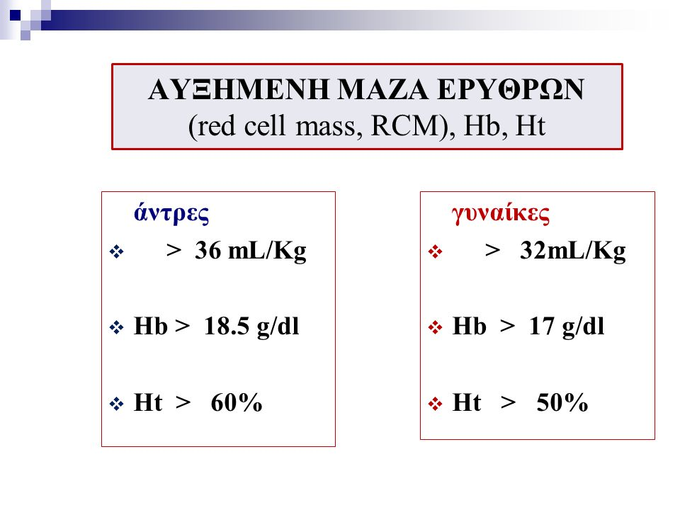 ΑΥΞΗΜΕΝΗ ΜΑΖΑ ΕΡΥΘΡΩΝ (red cell mass, RCM), Ηb, Ht άντρες  > 36 mL/Kg  Hb > 18.5 g/dl  Ht > 60% γυναίκες  > 32mL/Kg  Hb > 17 g/dl  Ht > 50%