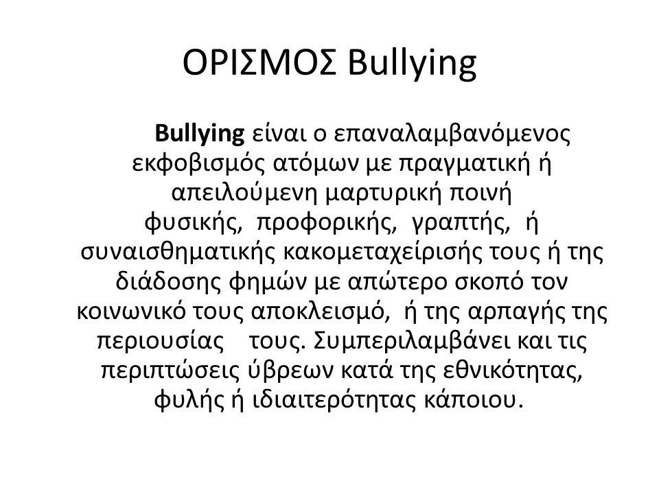 ΟΡΙΣΜΟΣ Bullying Βullying είναι ο επαναλαμβανόμενος εκφοβισμός ατόμων με πραγματική ή απειλούμενη μαρτυρική ποινή φυσικής, προφορικής, γραπτής, ή συναισθηματικής κακομεταχείρισής τους ή της διάδοσης φημών με απώτερο σκοπό τον κοινωνικό τους αποκλεισμό, ή της αρπαγής της περιουσίας τους.