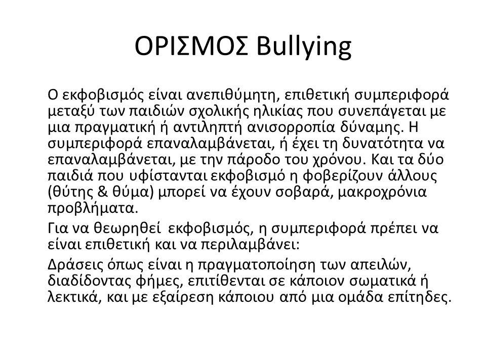 ΟΡΙΣΜΟΣ Bullying Ο εκφοβισμός είναι ανεπιθύμητη, επιθετική συμπεριφορά μεταξύ των παιδιών σχολικής ηλικίας που συνεπάγεται με μια πραγματική ή αντιληπτή ανισορροπία δύναμης.