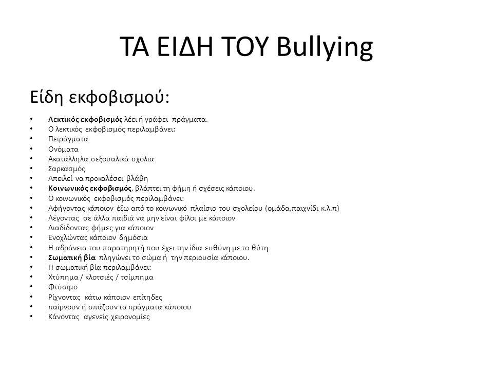 ΤΑ ΕΙΔΗ ΤΟΥ Bullying Είδη εκφοβισμού: Λεκτικός εκφοβισμός λέει ή γράφει πράγματα. Ο λεκτικός εκφοβισμός περιλαμβάνει: Πειράγματα Ονόματα Ακατάλληλα σε