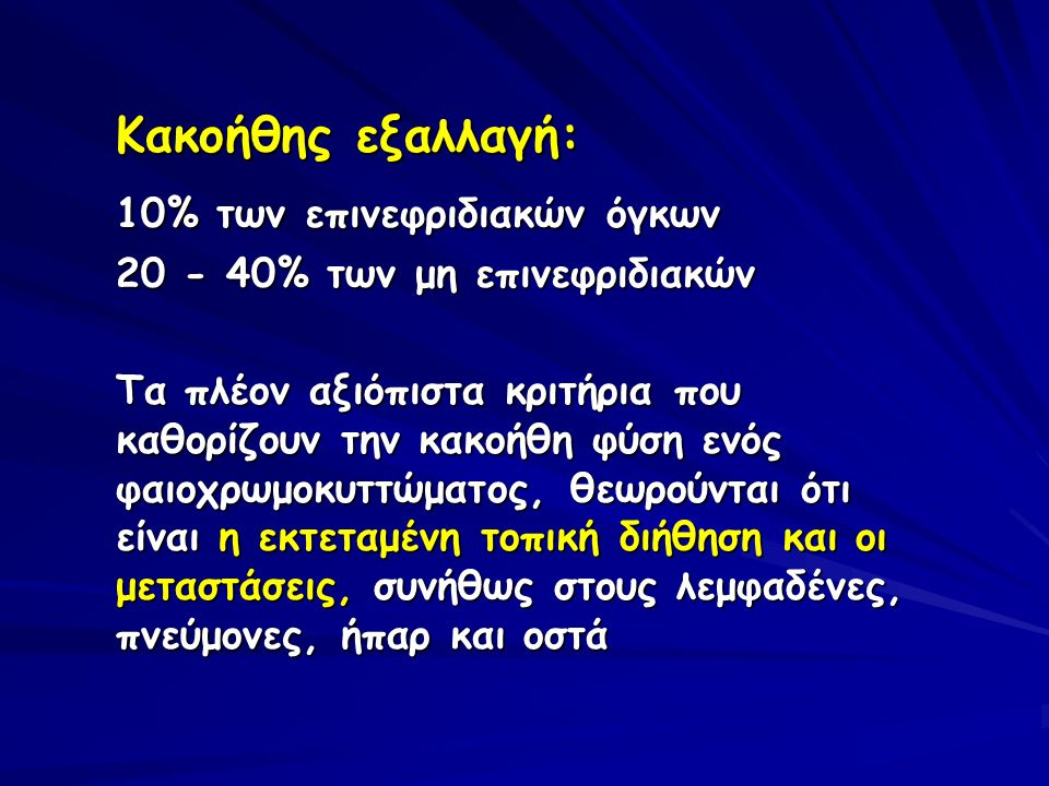 Κακοήθης εξαλλαγή: 10% των επινεφριδιακών όγκων 20 - 40% των μη επινεφριδιακών Τα πλέον αξιόπιστα κριτήρια που καθορίζουν την κακοήθη φύση ενός φαιοχρ