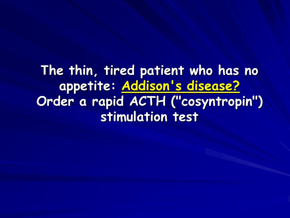 T he thin, tired patient who has no appetite: Addison's disease? Order a rapid ACTH (