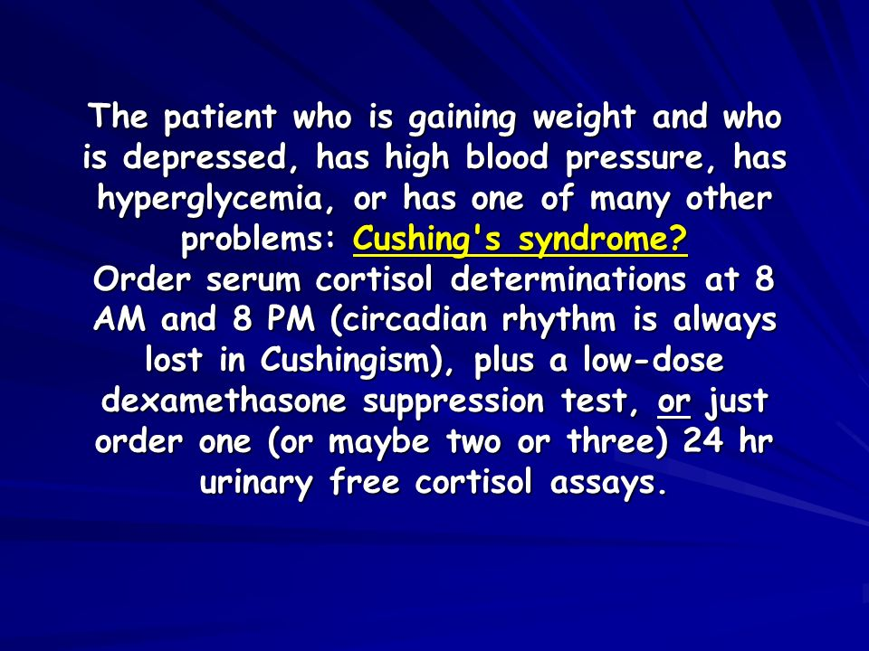 The patient who is gaining weight and who is depressed, has high blood pressure, has hyperglycemia, or has one of many other problems: Cushing's syndr