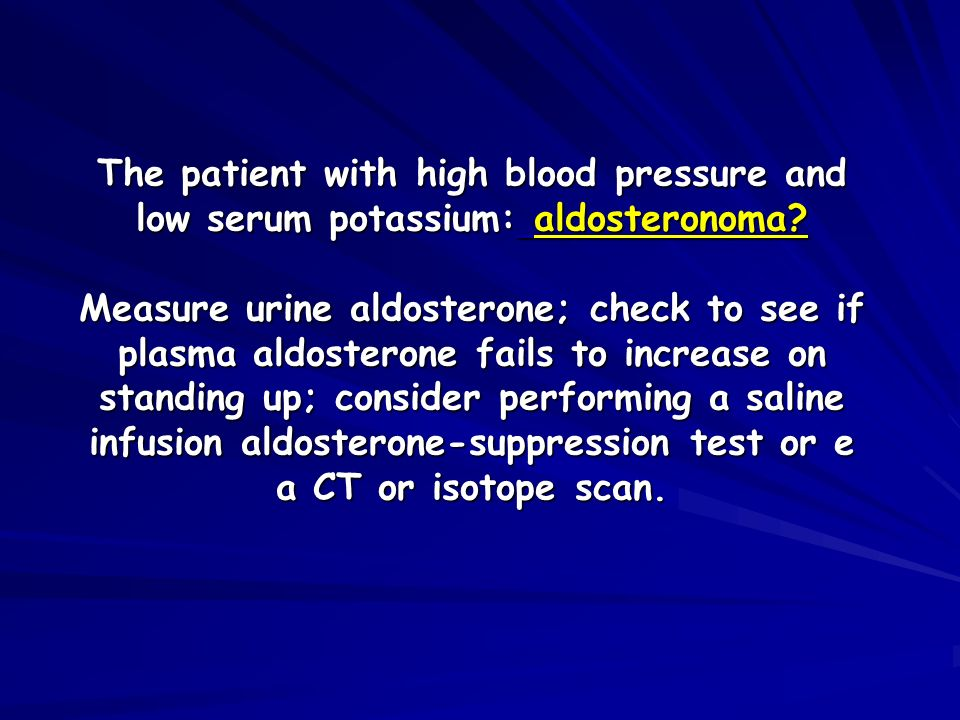 The patient with high blood pressure and low serum potassium: aldosteronoma? Measure urine aldosterone; check to see if plasma aldosterone fails to in