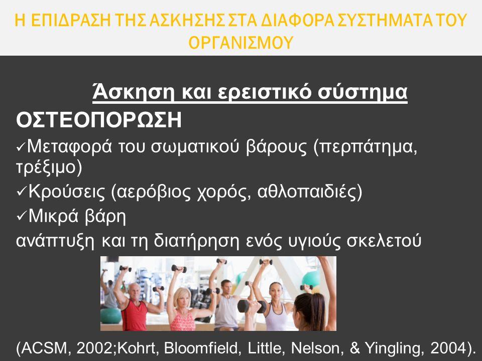Η ΕΠΙΔΡΑΣΗ ΤΗΣ ΑΣΚΗΣΗΣ ΣΤΑ ΔΙΑΦΟΡΑ ΣΥΣΤΗΜΑΤΑ ΤΟΥ ΟΡΓΑΝΙΣΜΟΥ Άσκηση και ερειστικό σύστημα ΟΣΤΕΟΠΟΡΩΣΗ Μεταφορά του σωματικού βάρους (περπάτημα, τρέξιμο