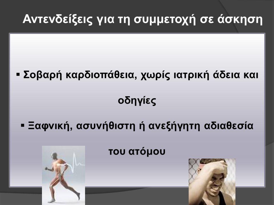 Αντενδείξεις για τη συμμετοχή σε άσκηση  Σοβαρή καρδιοπάθεια, χωρίς ιατρική άδεια και οδηγίες  Ξαφνική, ασυνήθιστη ή ανεξήγητη αδιαθεσία του ατόμου