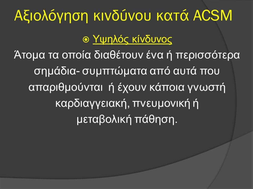Αξιολόγηση κινδύνου κατά ACSM  Υψηλός κίνδυνος Άτομα τα οποία διαθέτουν ένα ή περισσότερα σημάδια- συμπτώματα από αυτά που απαριθμούνται ή έχουν κάπο