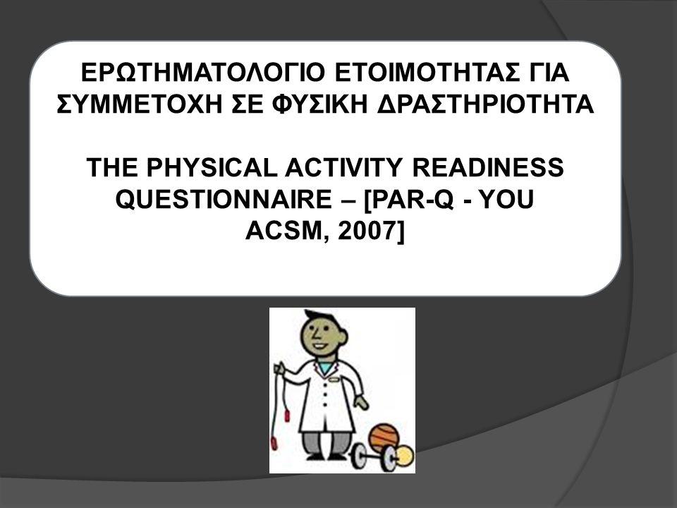 ΕΡΩΤΗΜΑΤΟΛΟΓΙΟ ΕΤΟΙΜΟΤΗΤΑΣ ΓΙΑ ΣΥΜΜΕΤΟΧΗ ΣΕ ΦΥΣΙΚΗ ΔΡΑΣΤΗΡΙΟΤΗΤΑ THE PHYSICAL ACTIVITY READINESS QUESTIONNAIRE – [PAR-Q - YOU ACSM, 2007]