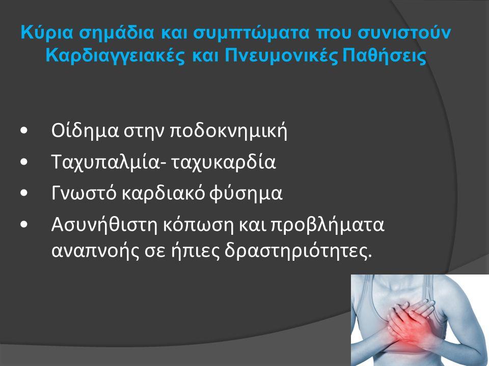 Κύρια σημάδια και συμπτώματα που συνιστούν Καρδιαγγειακές και Πνευμονικές Παθήσεις Οίδημα στην ποδοκνημική Ταχυπαλμία- ταχυκαρδία Γνωστό καρδιακό φύσημα Ασυνήθιστη κόπωση και προβλήματα αναπνοής σε ήπιες δραστηριότητες.