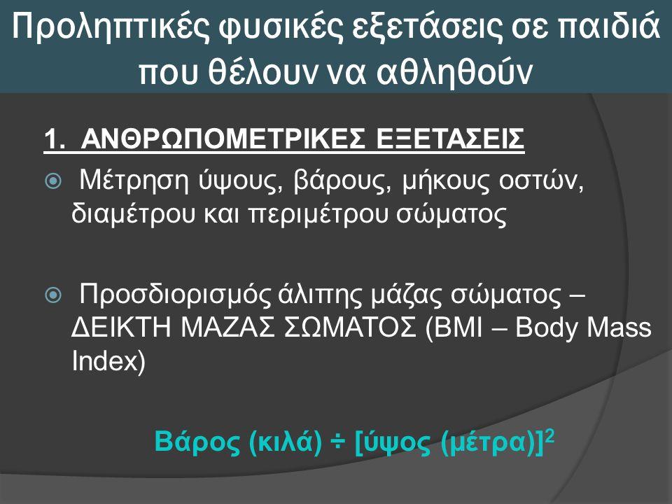 Προληπτικές φυσικές εξετάσεις σε παιδιά που θέλουν να αθληθούν 1. ΑΝΘΡΩΠΟΜΕΤΡΙΚΕΣ ΕΞΕΤΑΣΕΙΣ  Μέτρηση ύψους, βάρους, μήκους οστών, διαμέτρου και περιμ
