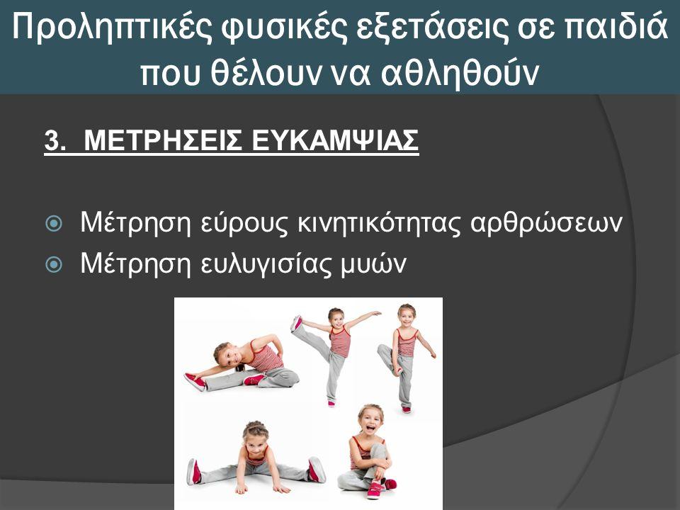 Προληπτικές φυσικές εξετάσεις σε παιδιά που θέλουν να αθληθούν 3. ΜΕΤΡΗΣΕΙΣ ΕΥΚΑΜΨΙΑΣ  Μέτρηση εύρους κινητικότητας αρθρώσεων  Μέτρηση ευλυγισίας μυ
