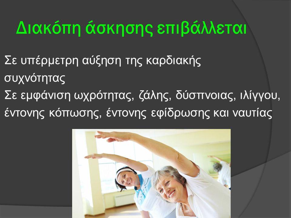 Διακόπη άσκησης επιβάλλεται Σε υπέρμετρη αύξηση της καρδιακής συχνότητας Σε εμφάνιση ωχρότητας, ζάλης, δύσπνοιας, ιλίγγου, έντονης κόπωσης, έντονης εφίδρωσης και ναυτίας