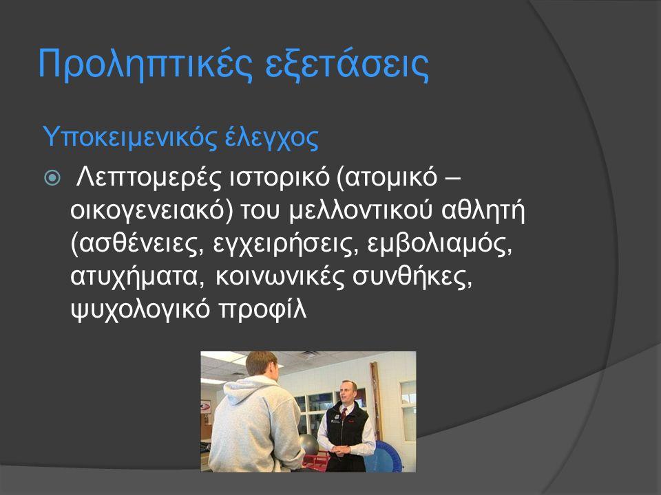 Προληπτικές εξετάσεις Υποκειμενικός έλεγχος  Λεπτομερές ιστορικό (ατομικό – οικογενειακό) του μελλοντικού αθλητή (ασθένειες, εγχειρήσεις, εμβολιαμός, ατυχήματα, κοινωνικές συνθήκες, ψυχολογικό προφίλ