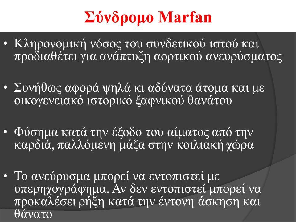 Σύνδρομο Marfan Κληρονομική νόσος του συνδετικού ιστού και προδιαθέτει για ανάπτυξη αορτικού ανευρύσματος Συνήθως αφορά ψηλά κι αδύνατα άτομα και με οικογενειακό ιστορικό ξαφνικού θανάτου Φύσημα κατά την έξοδο του αίματος από την καρδιά, παλλόμενη μάζα στην κοιλιακή χώρα Το ανεύρυσμα μπορεί να εντοπιστεί με υπερηχογράφημα.