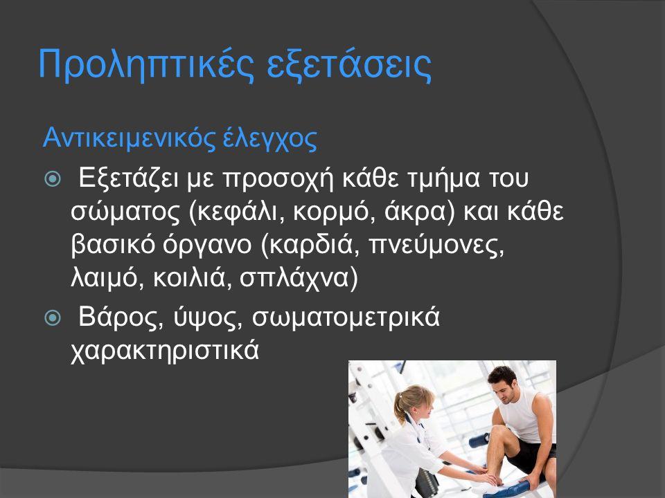Προληπτικές εξετάσεις Αντικειμενικός έλεγχος  Εξετάζει με προσοχή κάθε τμήμα του σώματος (κεφάλι, κορμό, άκρα) και κάθε βασικό όργανο (καρδιά, πνεύμονες, λαιμό, κοιλιά, σπλάχνα)  Βάρος, ύψος, σωματομετρικά χαρακτηριστικά