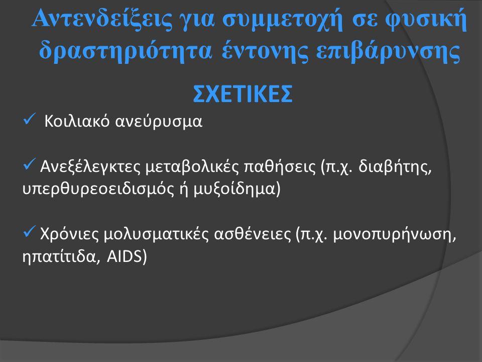 Αντενδείξεις για συμμετοχή σε φυσική δραστηριότητα έντονης επιβάρυνσης ΣΧΕΤΙΚΕΣ Κοιλιακό ανεύρυσμα Ανεξέλεγκτες μεταβολικές παθήσεις (π.χ. διαβήτης, υ