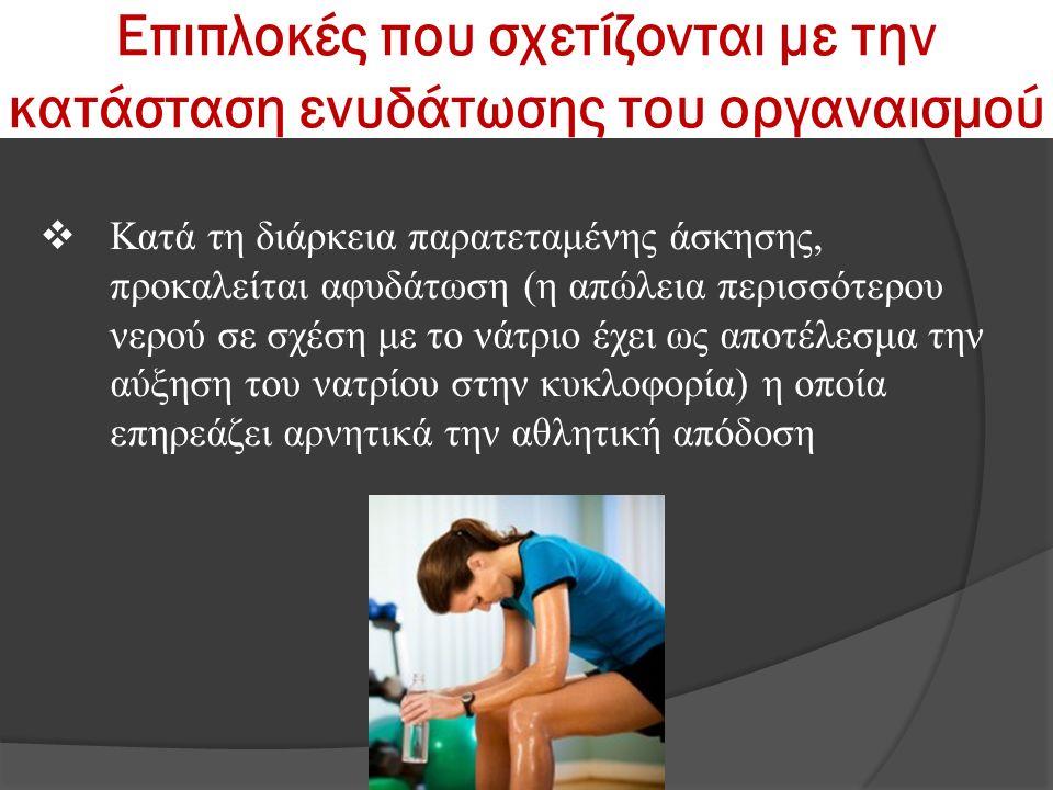 Επιπλοκές που σχετίζονται με την κατάσταση ενυδάτωσης του οργαναισμού  Κατά τη διάρκεια παρατεταμένης άσκησης, προκαλείται αφυδάτωση (η απώλεια περισ