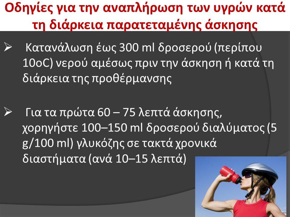 Οδηγίες για την αναπλήρωση των υγρών κατά τη διάρκεια παρατεταμένης άσκησης  Κατανάλωση έως 300 ml δροσερού (περίπου 10οC) νερού αμέσως πριν την άσκηση ή κατά τη διάρκεια της προθέρμανσης  Για τα πρώτα 60 – 75 λεπτά άσκησης, χορηγήστε 100–150 ml δροσερού διαλύματος (5 g/100 ml) γλυκόζης σε τακτά χρονικά διαστήματα (ανά 10–15 λεπτά)