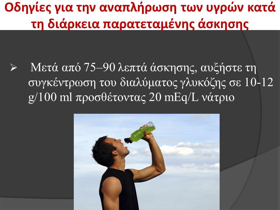 Οδηγίες για την αναπλήρωση των υγρών κατά τη διάρκεια παρατεταμένης άσκησης  Μετά από 75–90 λεπτά άσκησης, αυξήστε τη συγκέντρωση του διαλύματος γλυκόζης σε 10-12 g/100 ml προσθέτοντας 20 mEq/L νάτριο