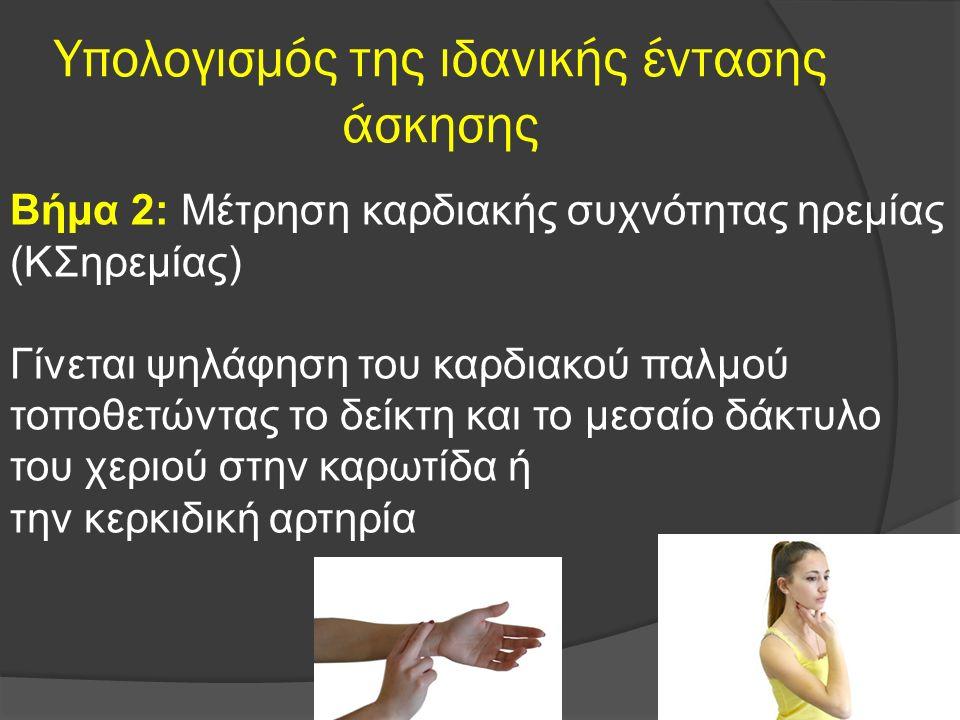 Υπολογισμός της ιδανικής έντασης άσκησης Βήμα 2: Μέτρηση καρδιακής συχνότητας ηρεμίας (ΚΣηρεμίας) Γίνεται ψηλάφηση του καρδιακού παλμού τοποθετώντας το δείκτη και το μεσαίο δάκτυλο του χεριού στην καρωτίδα ή την κερκιδική αρτηρία