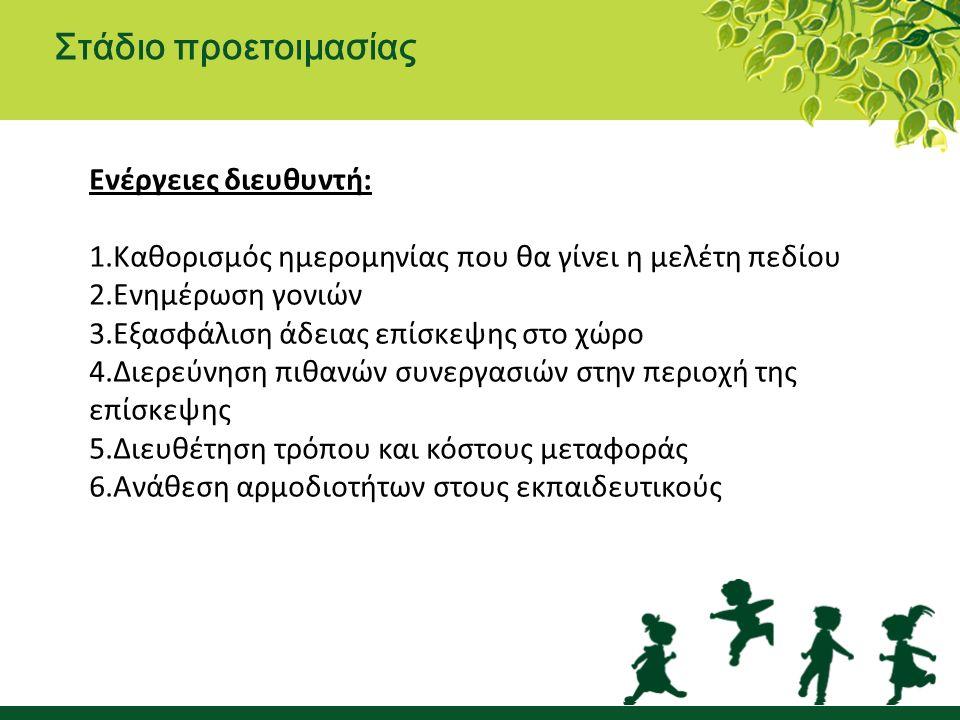 Στάδιο προετοιμασίας Ενέργειες διευθυντή: 1.Καθορισμός ημερομηνίας που θα γίνει η μελέτη πεδίου 2.Ενημέρωση γονιών 3.Εξασφάλιση άδειας επίσκεψης στο χώρο 4.Διερεύνηση πιθανών συνεργασιών στην περιοχή της επίσκεψης 5.Διευθέτηση τρόπου και κόστους μεταφοράς 6.Ανάθεση αρμοδιοτήτων στους εκπαιδευτικούς