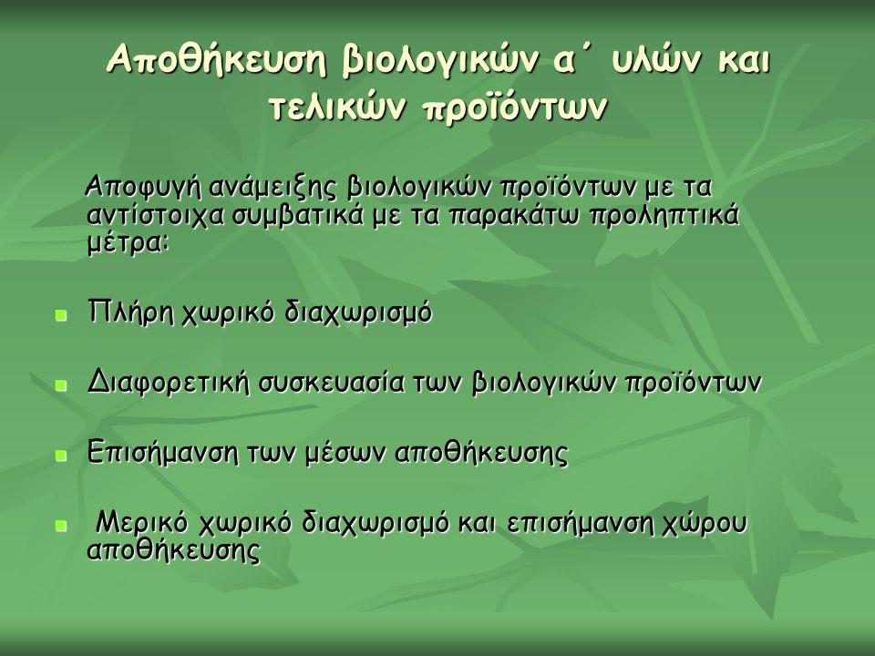 Αποθήκευση βιολογικών α΄ υλών και τελικών προϊόντων Αποφυγή ανάμειξης βιολογικών προϊόντων με τα αντίστοιχα συμβατικά με τα παρακάτω προληπτικά μέτρα: Αποφυγή ανάμειξης βιολογικών προϊόντων με τα αντίστοιχα συμβατικά με τα παρακάτω προληπτικά μέτρα: Πλήρη χωρικό διαχωρισμό Πλήρη χωρικό διαχωρισμό Διαφορετική συσκευασία των βιολογικών προϊόντων Διαφορετική συσκευασία των βιολογικών προϊόντων Επισήμανση των μέσων αποθήκευσης Επισήμανση των μέσων αποθήκευσης Μερικό χωρικό διαχωρισμό και επισήμανση χώρου αποθήκευσης Μερικό χωρικό διαχωρισμό και επισήμανση χώρου αποθήκευσης