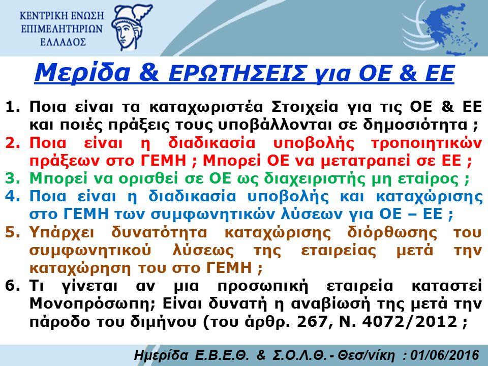Μερίδα & ΕΡΩΤΗΣΕΙΣ για ΟΕ & ΕΕ 1.Ποια είναι τα καταχωριστέα Στοιχεία για τις ΟΕ & ΕΕ και ποιές πράξεις τους υποβάλλονται σε δημοσιότητα ; 2.Ποια είναι η διαδικασία υποβολής τροποιητικών πράξεων στο ΓΕΜΗ ; Μπορεί ΟΕ να μετατραπεί σε ΕΕ ; 3.Μπορεί να ορισθεί σε ΟΕ ως διαχειριστής μη εταίρος ; 4.Ποια είναι η διαδικασία υποβολής και καταχώρισης στο ΓΕΜΗ των συμφωνητικών λύσεων για ΟΕ – ΕΕ ; 5.Υπάρχει δυνατότητα καταχώρισης διόρθωσης του συμφωνητικού λύσεως της εταιρείας μετά την καταχώρηση του στο ΓΕΜΗ ; 6.Τι γίνεται αν μια προσωπική εταιρεία καταστεί Μονοπρόσωπη; Είναι δυνατή η αναβίωσή της μετά την πάροδο του διμήνου (του άρθρ.