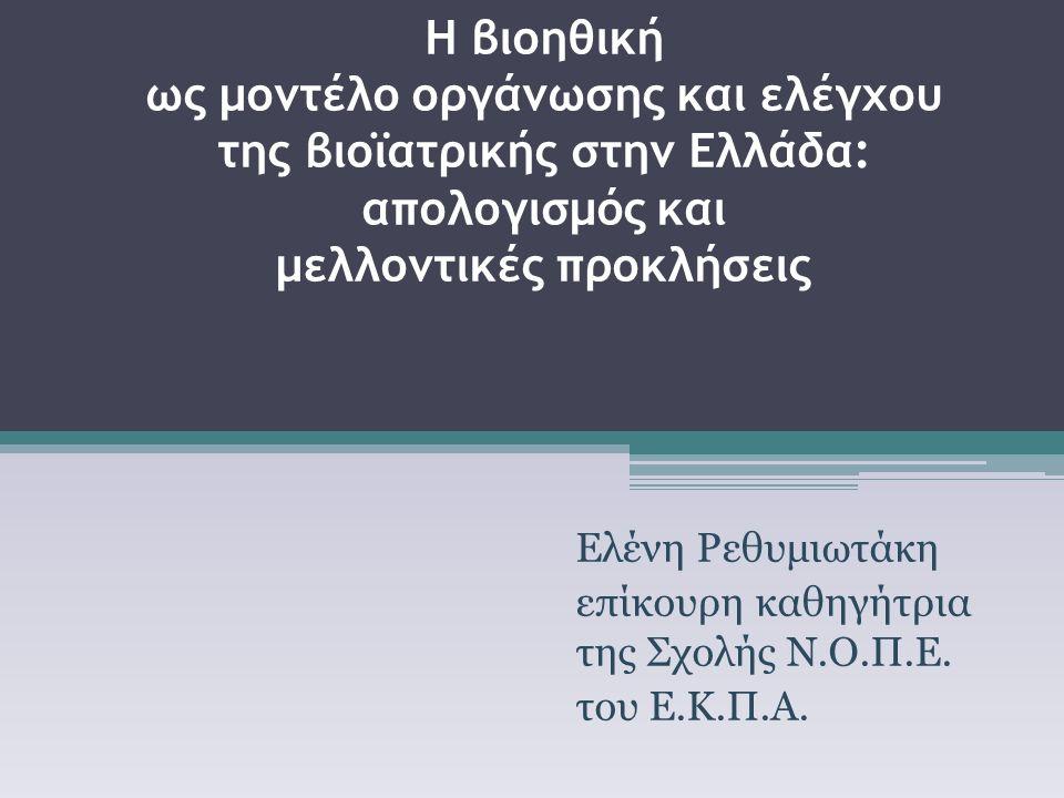 Η βιοηθική ως μοντέλο οργάνωσης και ελέγχου της βιοϊατρικής στην Ελλάδα: απολογισμός και μελλοντικές προκλήσεις Ελένη Ρεθυμιωτάκη επίκουρη καθηγήτρια της Σχολής Ν.Ο.Π.Ε.