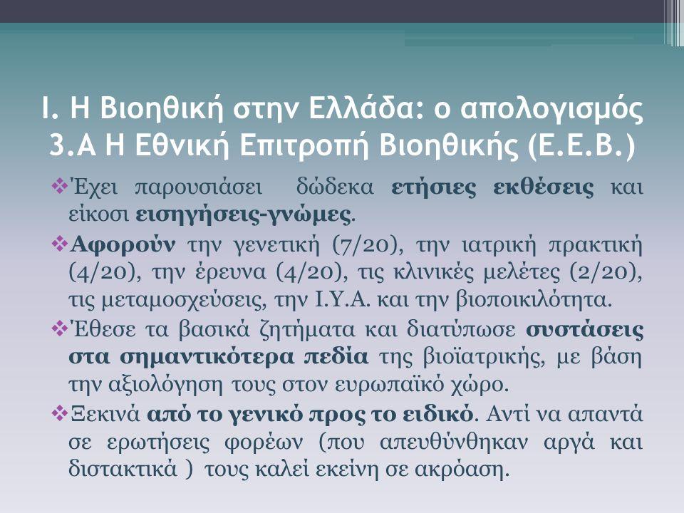 Ι. Η Βιοηθική στην Ελλάδα: ο απολογισμός 3.Α Η Εθνική Επιτροπή Βιοηθικής (Ε.Ε.Β.)  Έχει παρουσιάσει δώδεκα ετήσιες εκθέσεις και είκοσι εισηγήσεις-γνώ