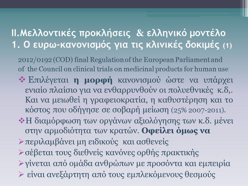 ΙΙ.Μελλοντικές προκλήσεις & ελληνικό μοντέλο 1. Ο ευρω-κανονισμός για τις κλινικές δοκιμές (1) 2012/0192 (COD) final Regulation of the European Parlia