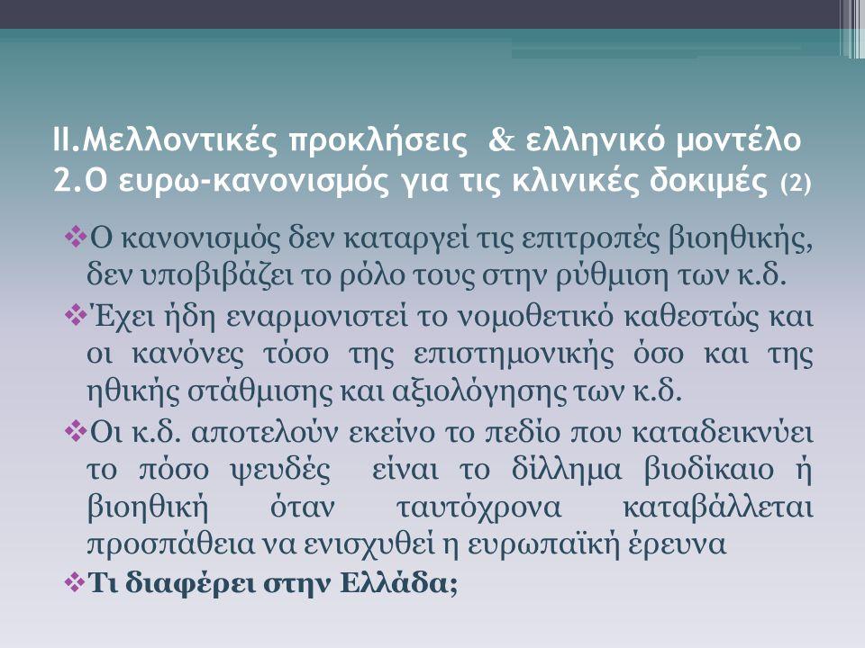 ΙΙ.Μελλοντικές προκλήσεις & ελληνικό μοντέλο 2.Ο ευρω-κανονισμός για τις κλινικές δοκιμές (2)  Ο κανονισμός δεν καταργεί τις επιτροπές βιοηθικής, δεν υποβιβάζει το ρόλο τους στην ρύθμιση των κ.δ.