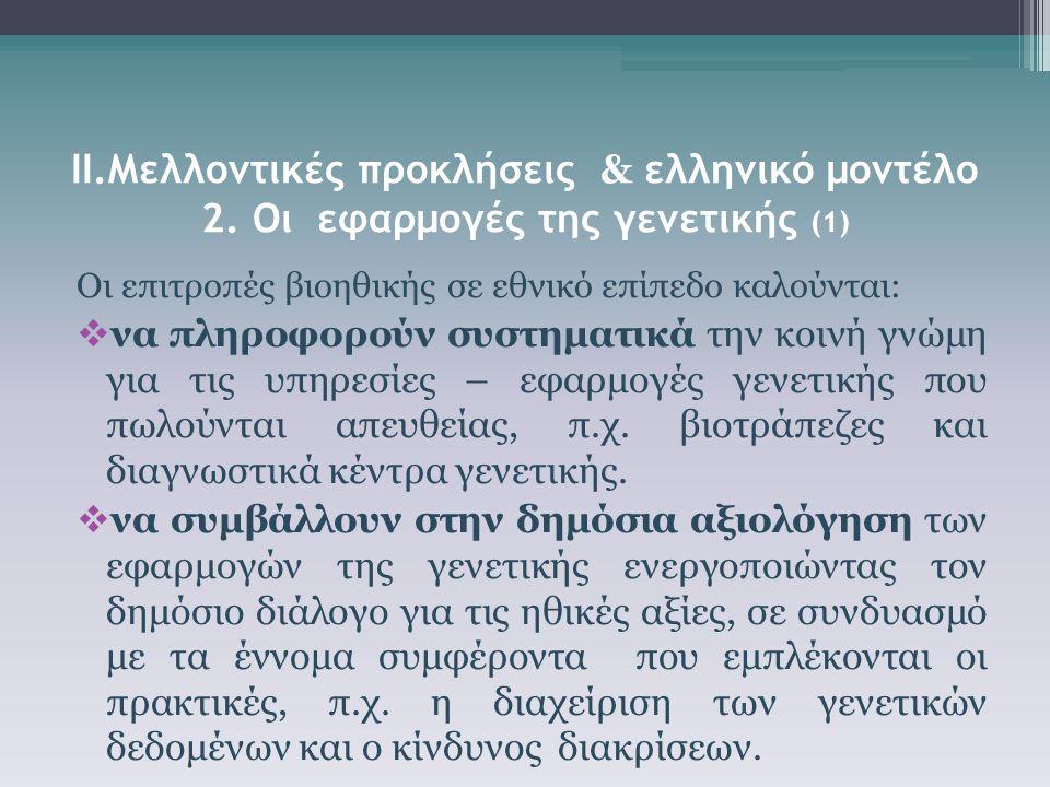 ΙΙ.Μελλοντικές προκλήσεις & ελληνικό μοντέλο 2. Οι εφαρμογές της γενετικής (1) Οι επιτροπές βιοηθικής σε εθνικό επίπεδο καλούνται:  να πληροφορούν συ