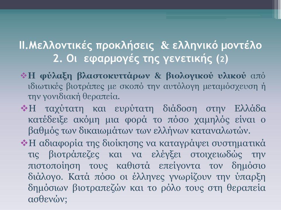 ΙΙ.Μελλοντικές προκλήσεις & ελληνικό μοντέλο 2. Οι εφαρμογές της γενετικής ( 2 )  Η φύλαξη βλαστοκυττάρων & βιολογικού υλικού από ιδιωτικές βιοτράπες