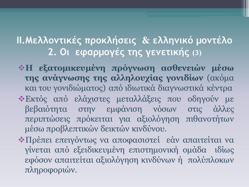 ΙΙ.Μελλοντικές προκλήσεις & ελληνικό μοντέλο 2. Οι εφαρμογές της γενετικής (3)  Η εξατομικευμένη πρόγνωση ασθενειών μέσω της ανάγνωσης της αλληλουχία