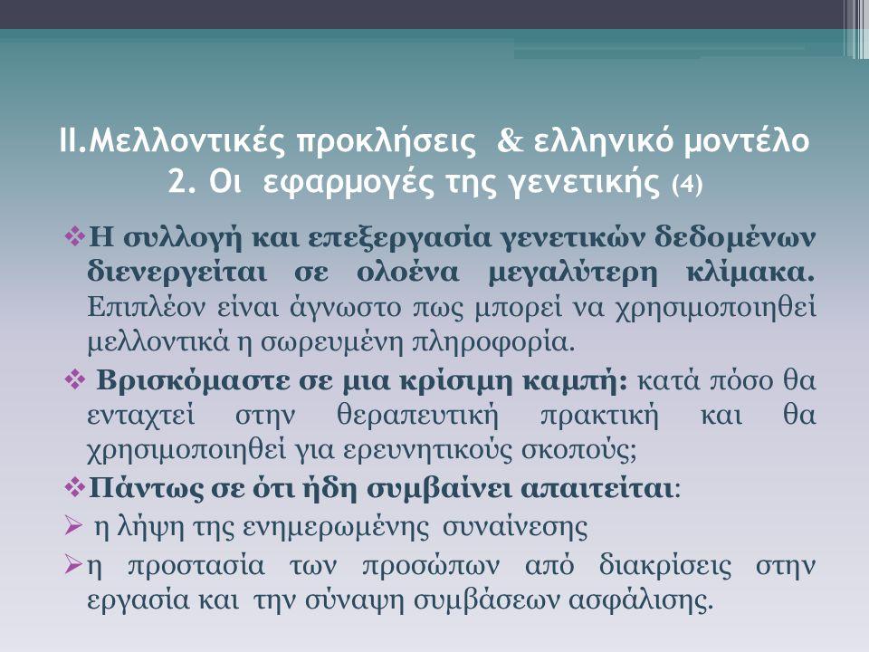ΙΙ.Μελλοντικές προκλήσεις & ελληνικό μοντέλο 2. Οι εφαρμογές της γενετικής (4)  Η συλλογή και επεξεργασία γενετικών δεδομένων διενεργείται σε ολοένα