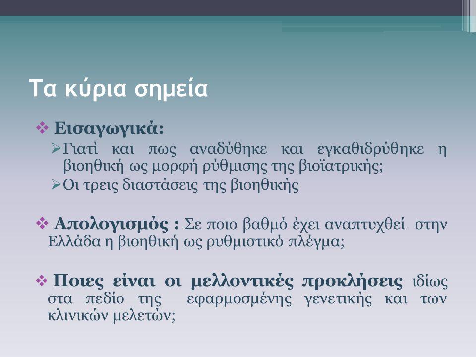 Τα κύρια σημεία  Εισαγωγικά:  Γιατί και πως αναδύθηκε και εγκαθιδρύθηκε η βιοηθική ως μορφή ρύθμισης της βιοϊατρικής;  Οι τρεις διαστάσεις της βιοηθικής  Απολογισμός : Σε ποιο βαθμό έχει αναπτυχθεί στην Ελλάδα η βιοηθική ως ρυθμιστικό πλέγμα;  Ποιες είναι οι μελλοντικές προκλήσεις ιδίως στα πεδίο της εφαρμοσμένης γενετικής και των κλινικών μελετών;